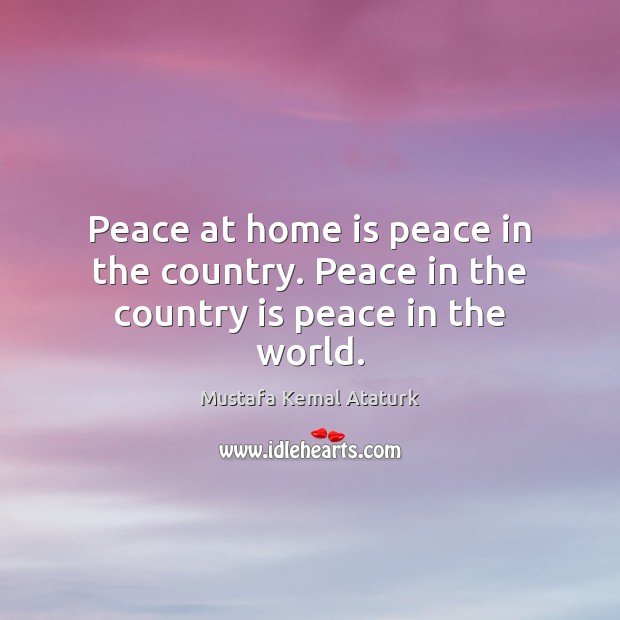 Peace at home is peace in the country. Peace in the country is peace in the world. Mustafa Kemal Ataturk Picture Quote