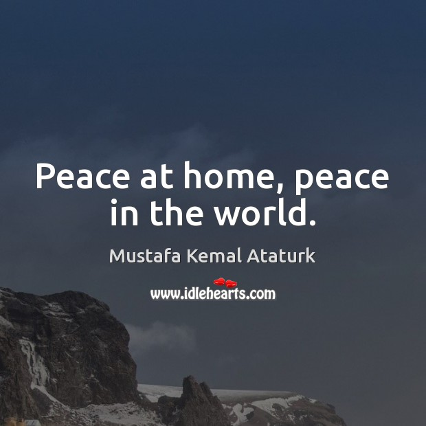Peace at home, peace in the world. Mustafa Kemal Ataturk Picture Quote