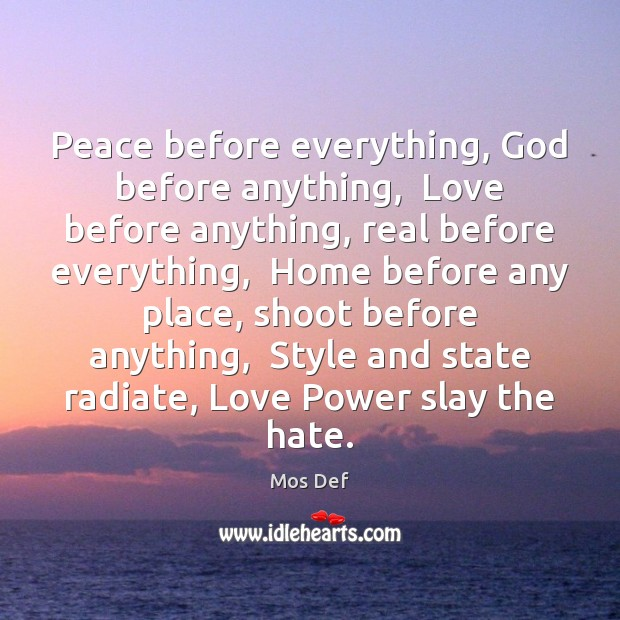 Peace before everything, God before anything,  Love before anything, real before everything, Mos Def Picture Quote