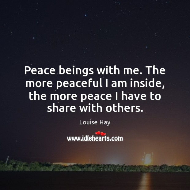 Image, Peace beings with me. The more peaceful I am inside, the more