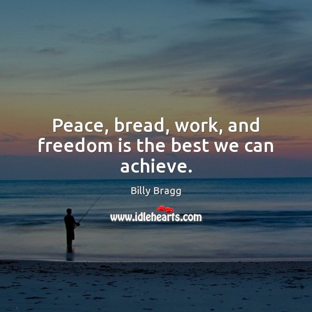 Image, Peace, bread, work, and freedom is the best we can achieve.