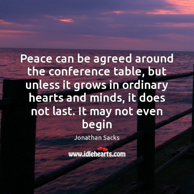 Peace can be agreed around the conference table, but unless it grows Jonathan Sacks Picture Quote