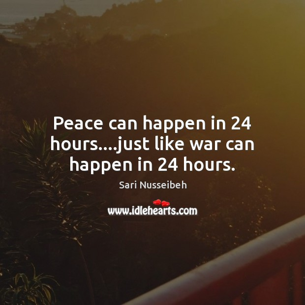 Peace can happen in 24 hours….just like war can happen in 24 hours. Image