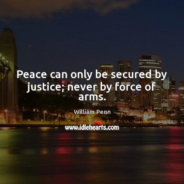 Peace can only be secured by justice; never by force of arms. William Penn Picture Quote