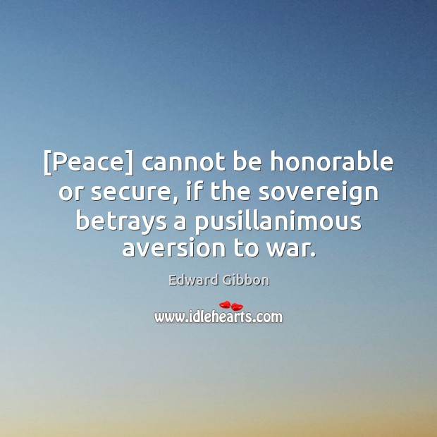 [Peace] cannot be honorable or secure, if the sovereign betrays a pusillanimous Edward Gibbon Picture Quote