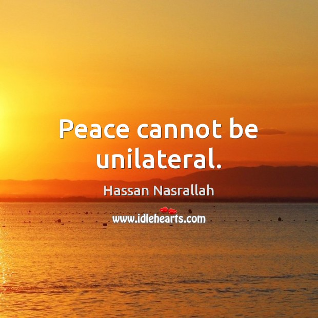 Peace cannot be unilateral. Image