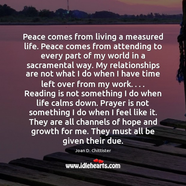 Image, Peace comes from living a measured life. Peace comes from attending to