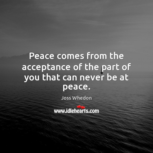 Image, Peace comes from the acceptance of the part of you that can never be at peace.