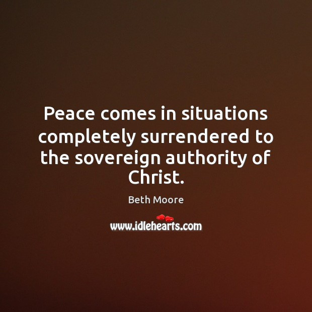 Peace comes in situations completely surrendered to the sovereign authority of Christ. Image