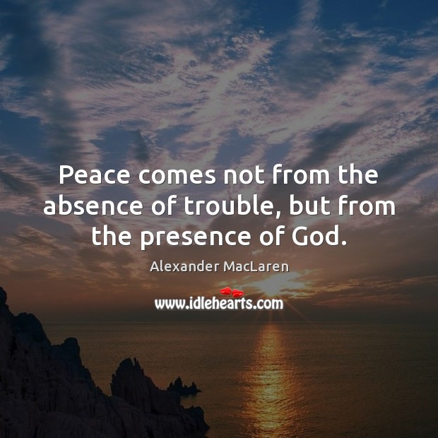 Peace comes not from the absence of trouble, but from the presence of God. Alexander MacLaren Picture Quote