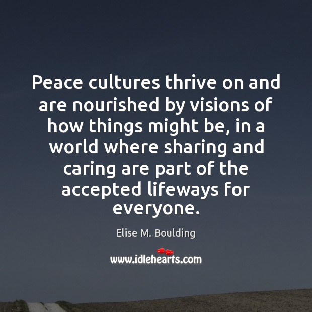 Peace cultures thrive on and are nourished by visions of how things Care Quotes Image