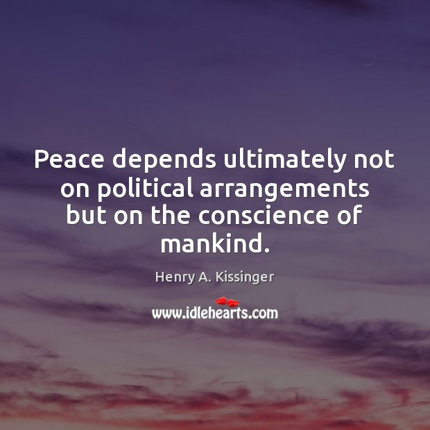 Peace depends ultimately not on political arrangements but on the conscience of mankind. Henry A. Kissinger Picture Quote