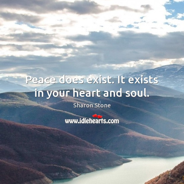 Peace does exist. It exists in your heart and soul. Sharon Stone Picture Quote