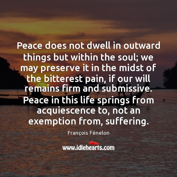 Peace does not dwell in outward things but within the soul; we Image