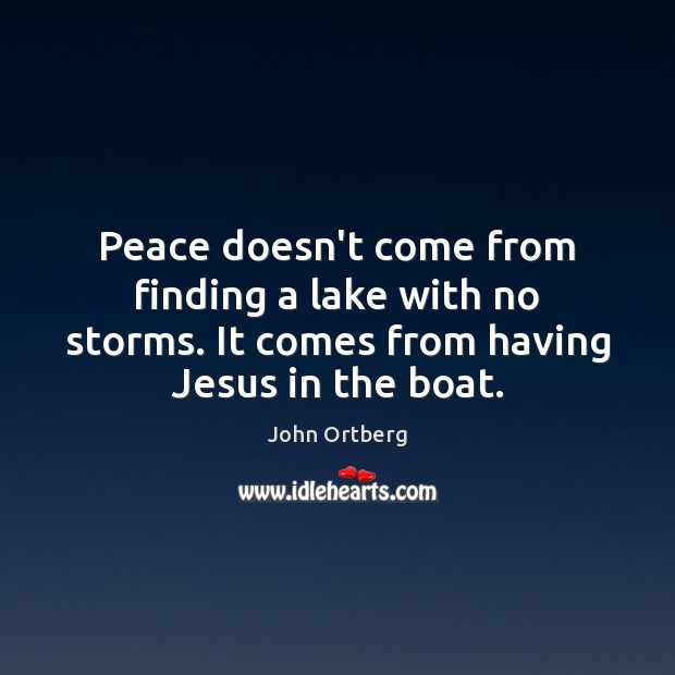 Peace doesn't come from finding a lake with no storms. It comes John Ortberg Picture Quote