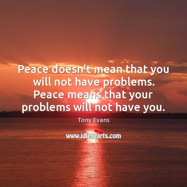 Peace doesn't mean that you will not have problems. Peace means that Tony Evans Picture Quote