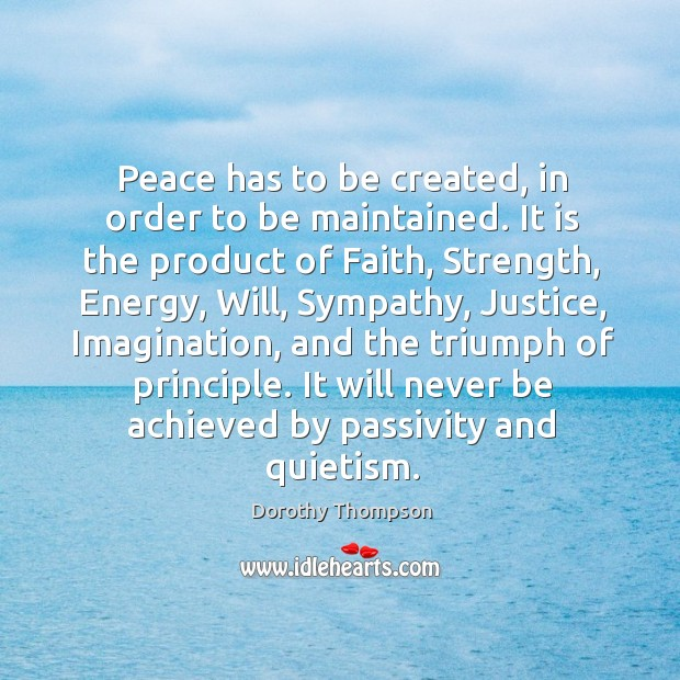 Peace has to be created, in order to be maintained. It is the product of faith Dorothy Thompson Picture Quote
