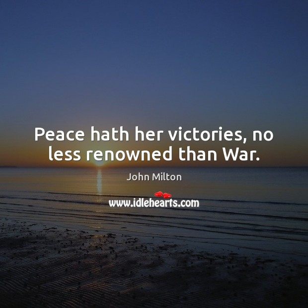 Peace hath her victories, no less renowned than War. Image
