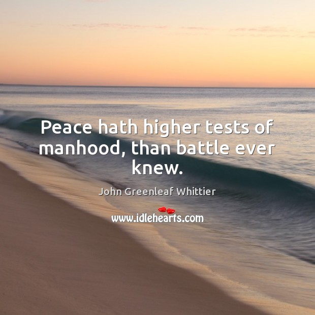 Peace hath higher tests of manhood, than battle ever knew. John Greenleaf Whittier Picture Quote