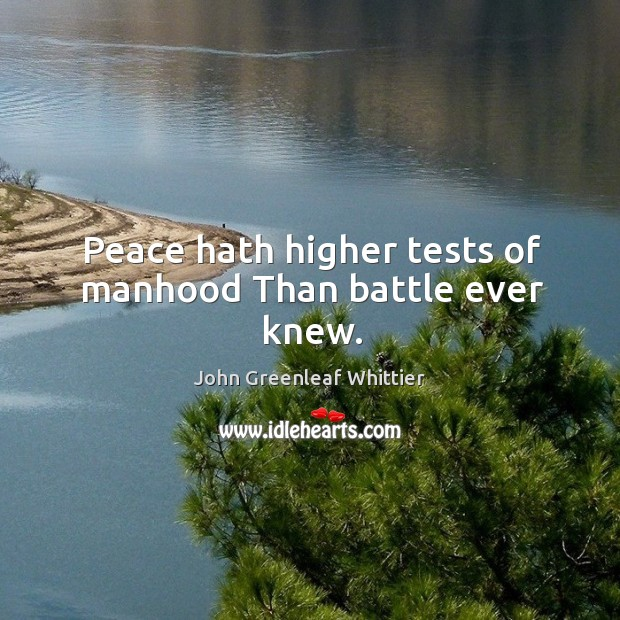 Image, Peace hath higher tests of manhood than battle ever knew.