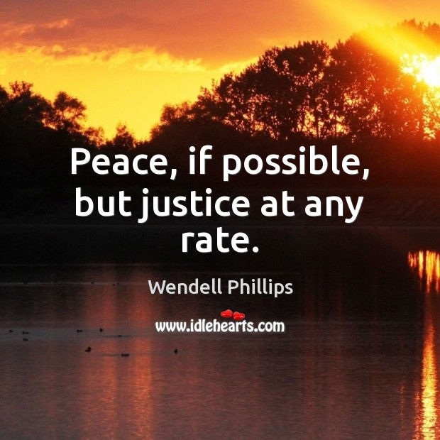 Peace, if possible, but justice at any rate. Wendell Phillips Picture Quote