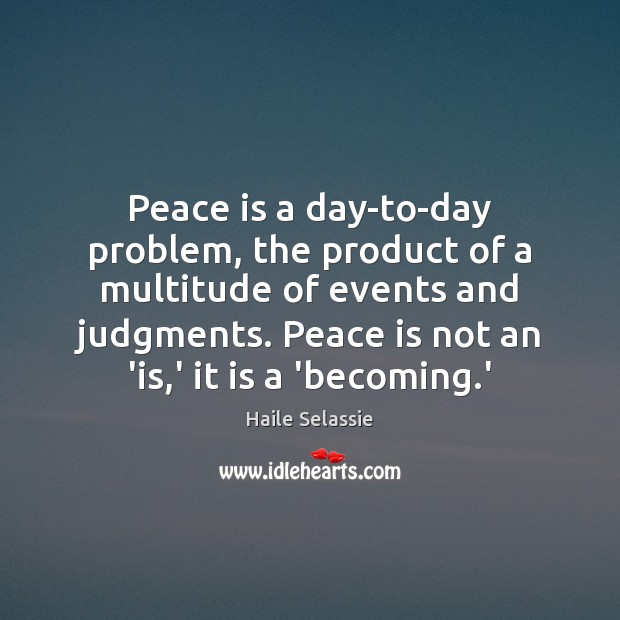 Peace is a day-to-day problem, the product of a multitude of events Haile Selassie Picture Quote