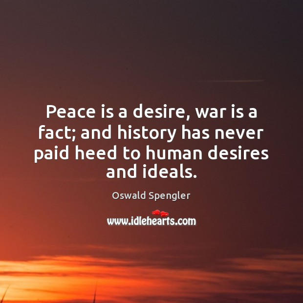 Peace is a desire, war is a fact; and history has never Peace Quotes Image