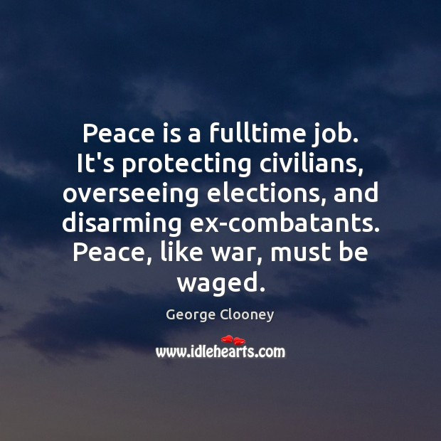 Peace is a fulltime job. It's protecting civilians, overseeing elections, and disarming Peace Quotes Image