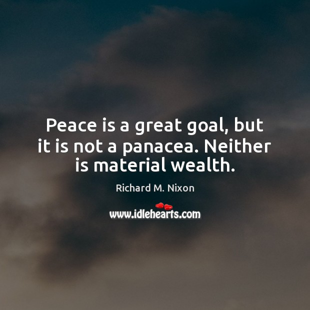 Peace is a great goal, but it is not a panacea. Neither is material wealth. Image