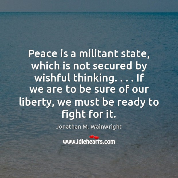 Peace is a militant state, which is not secured by wishful thinking. . . . Peace Quotes Image