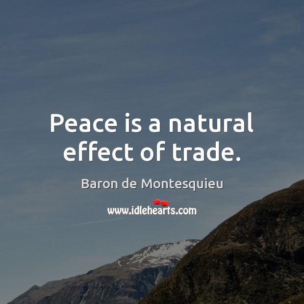 Peace is a natural effect of trade. Baron de Montesquieu Picture Quote
