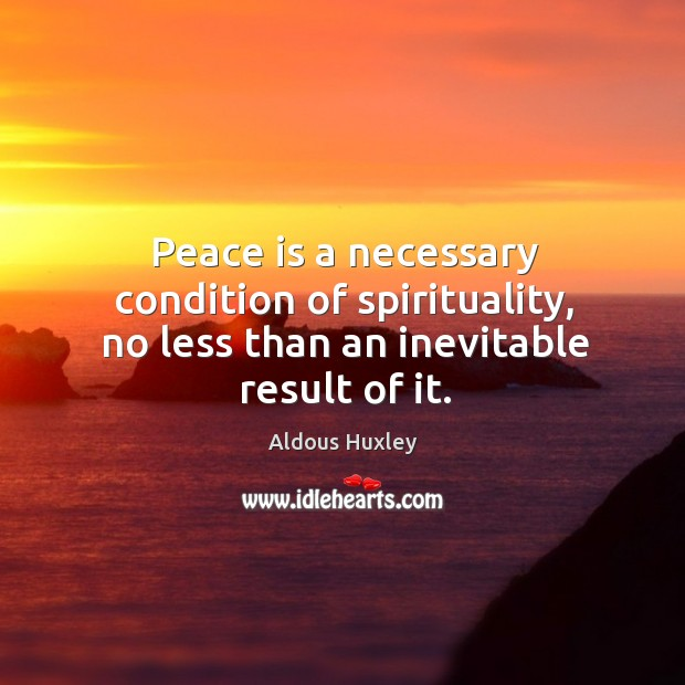 Peace is a necessary condition of spirituality, no less than an inevitable result of it. Image