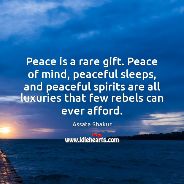 Peace is a rare gift. Peace of mind, peaceful sleeps, and peaceful Assata Shakur Picture Quote