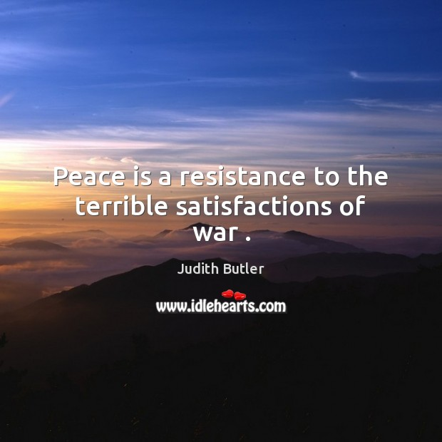 Peace is a resistance to the terrible satisfactions of war . Image