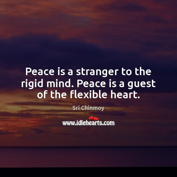 Peace is a stranger to the rigid mind. Peace is a guest of the flexible heart. Sri Chinmoy Picture Quote