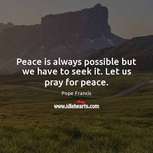 Peace is always possible but we have to seek it. Let us pray for peace. Peace Quotes Image
