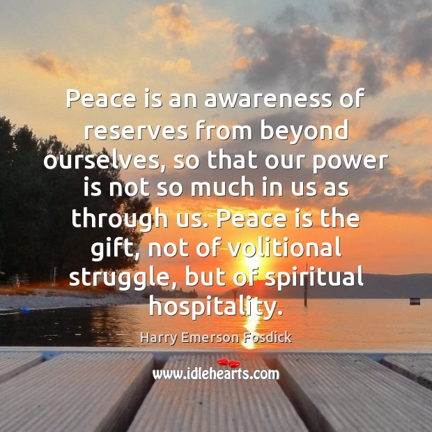 Peace is an awareness of reserves from beyond ourselves, so that our Harry Emerson Fosdick Picture Quote