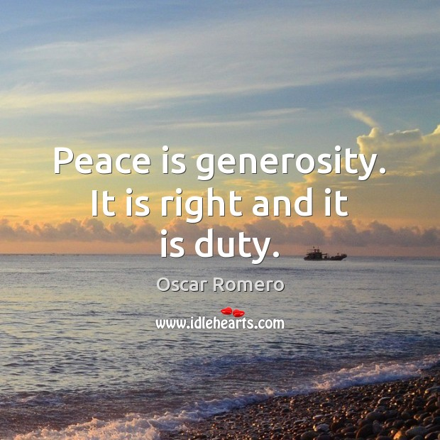 Peace is generosity. It is right and it is duty. Oscar Romero Picture Quote