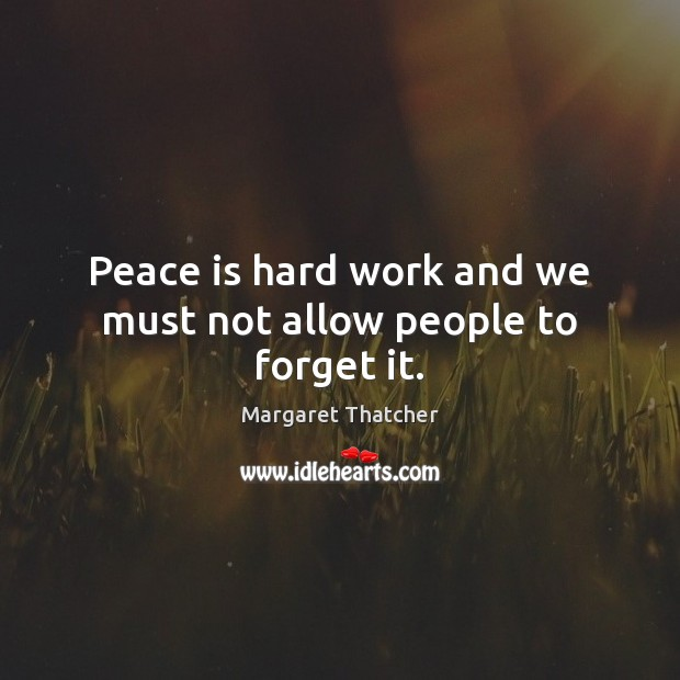 Peace is hard work and we must not allow people to forget it. Image