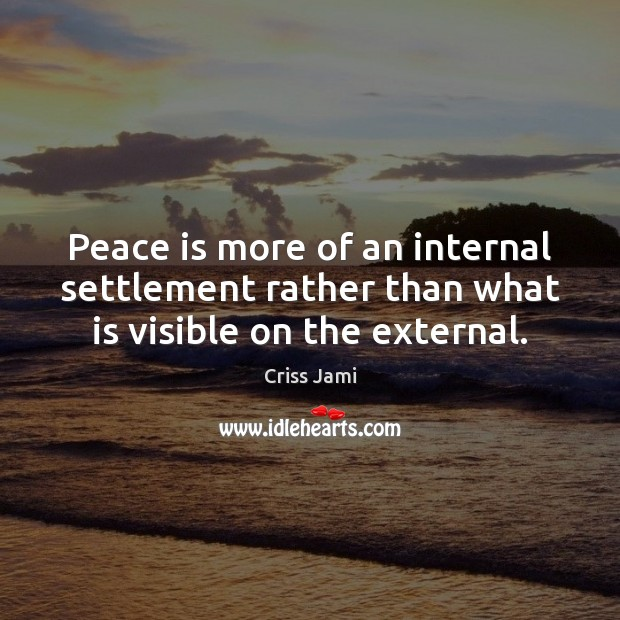 Peace is more of an internal settlement rather than what is visible on the external. Criss Jami Picture Quote