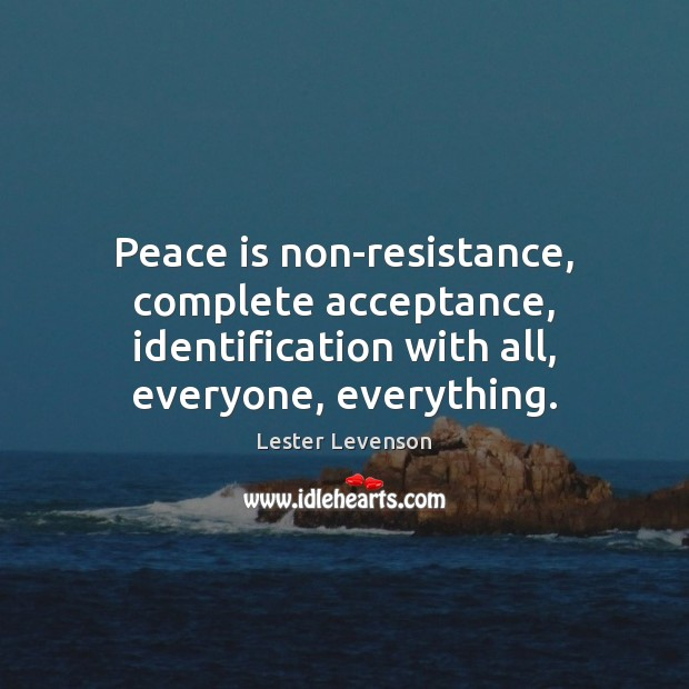 Peace is non-resistance, complete acceptance, identification with all, everyone, everything. Peace Quotes Image