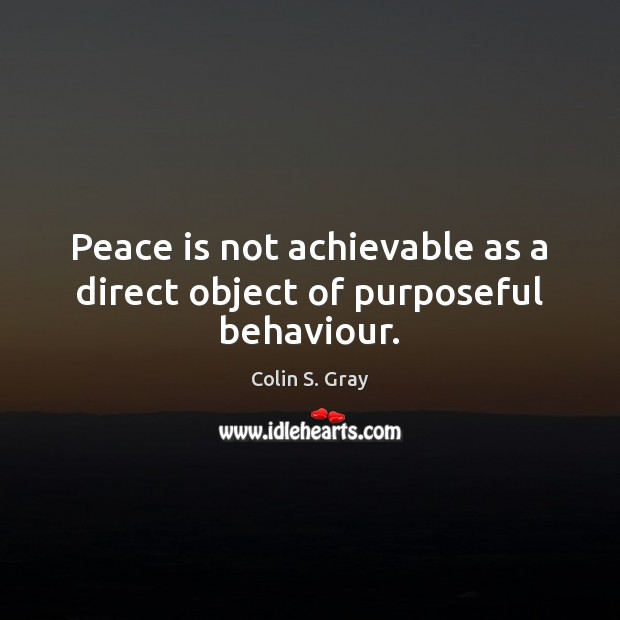 Image, Peace is not achievable as a direct object of purposeful behaviour.