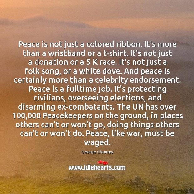 Peace is not just a colored ribbon. It's more than a wristband George Clooney Picture Quote