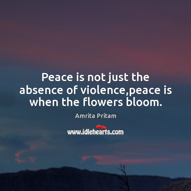 Image, Peace is not just the absence of violence,peace is when the flowers bloom.