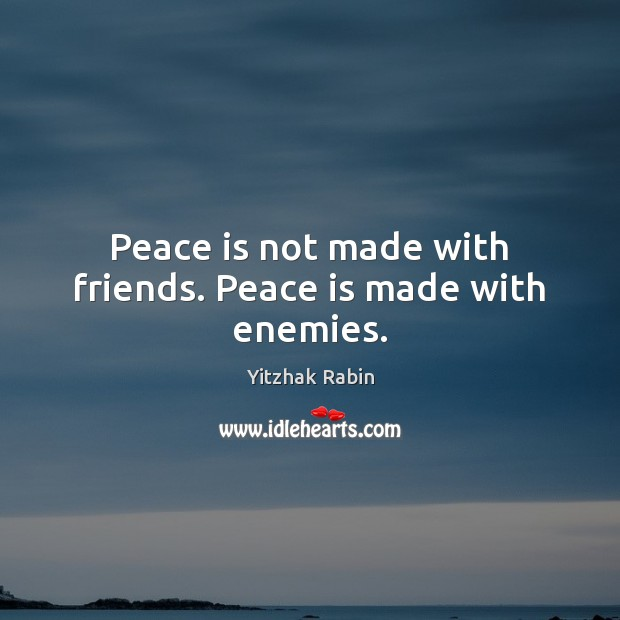 Peace is not made with friends. Peace is made with enemies. Yitzhak Rabin Picture Quote