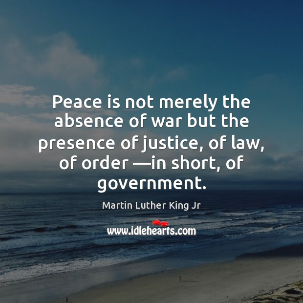 Peace is not merely the absence of war but the presence of Martin Luther King Jr Picture Quote