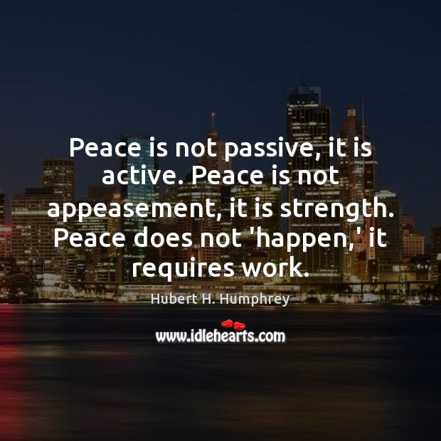 Peace is not passive, it is active. Peace is not appeasement, it Peace Quotes Image