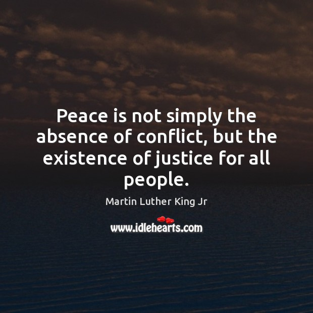 Peace is not simply the absence of conflict, but the existence of justice for all people. Image