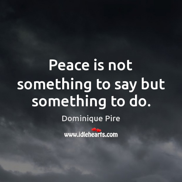 Peace is not something to say but something to do. Dominique Pire Picture Quote