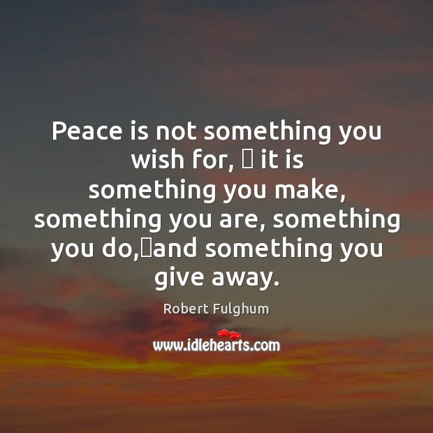Image, Peace is not something you wish for, � it is something you make,